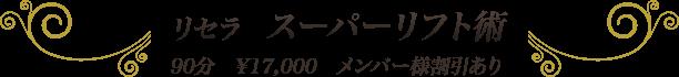 リセラ スーパーリフト術 90分 ¥17,000 メンバー様割引あり