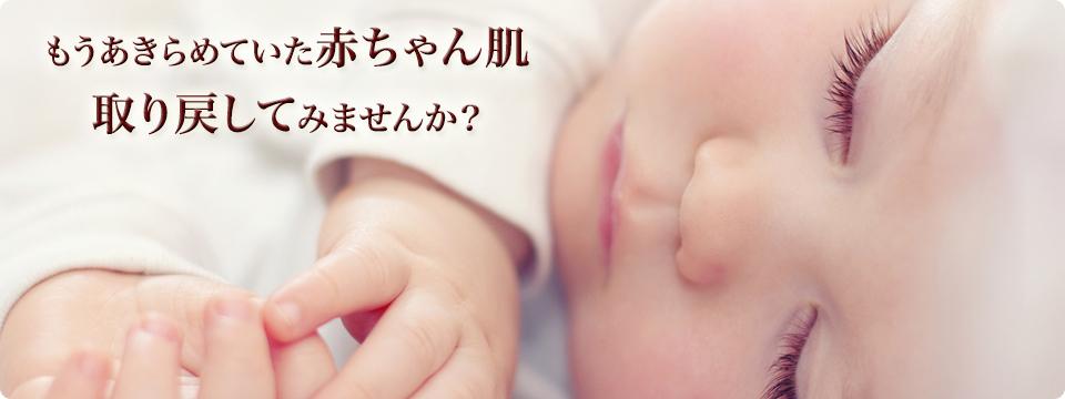 もうあきらめていた赤ちゃん肌 取り戻してみませんか?