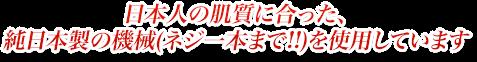 日本人の肌質に合った、純日本製の機械(ネジ一本まで!!)を使用しています